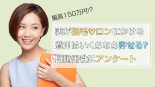 【最高150万円!?】妻が脱毛サロンにかける費用はいくらなら許せる?既婚男性にアンケート